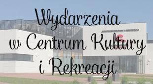 Wydarzenia w Centrum Kultury i Rekreacji